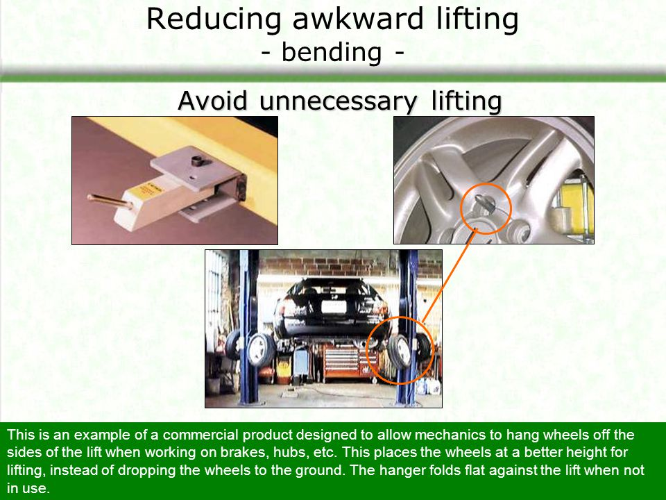 Reducing awkward lifting - bending - Avoid unnecessary lifting This is an example of a commercial product designed to allow mechanics to hang wheels o