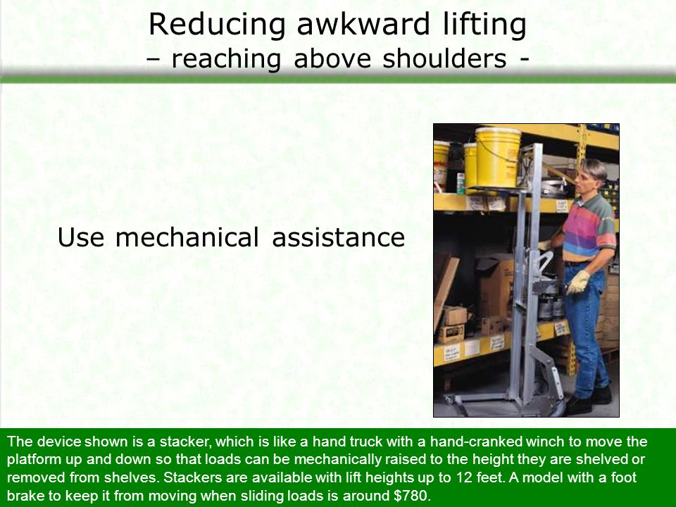 Reducing awkward lifting – reaching above shoulders - Use mechanical assistance The device shown is a stacker, which is like a hand truck with a hand-