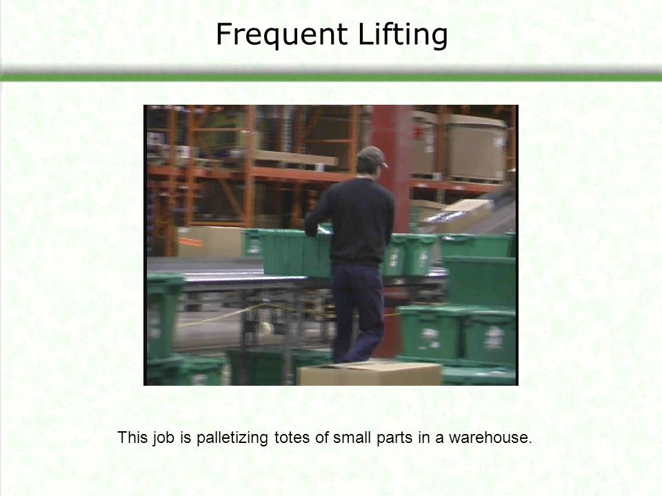 Principles for reducing awkward lifting – twisting - Use conveyors Provide more space Arrange storage