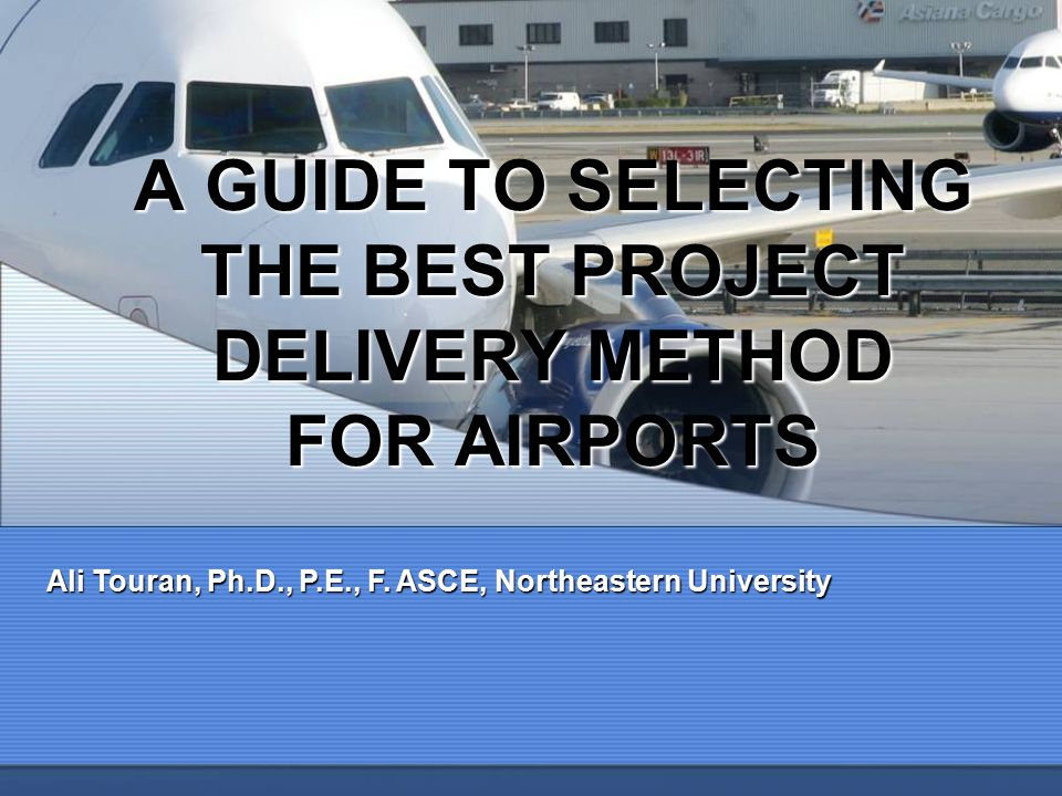 A GUIDE TO SELECTING THE BEST PROJECT DELIVERY METHOD FOR AIRPORTS Ali Touran, Ph.D., P.E., F.
