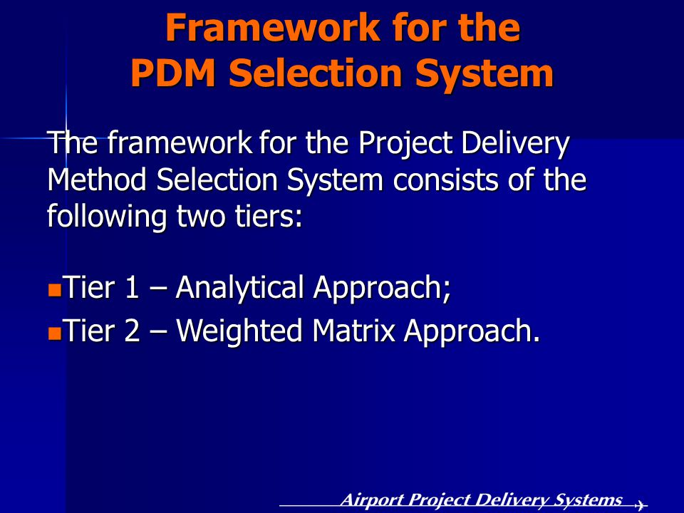 Framework for the PDM Selection System The framework for the Project Delivery Method Selection System consists of the following two tiers: Tier 1 – Analytical Approach; Tier 1 – Analytical Approach; Tier 2 – Weighted Matrix Approach.