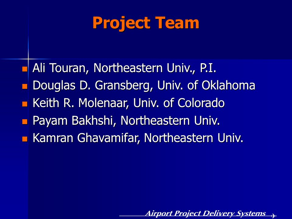 Project Team Ali Touran, Northeastern Univ., P.I. Ali Touran, Northeastern Univ., P.I. Douglas D. Gransberg, Univ. of Oklahoma Douglas D. Gransberg, U