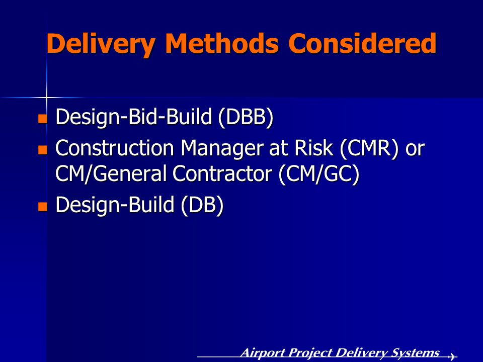 Delivery Methods Considered Design-Bid-Build (DBB) Design-Bid-Build (DBB) Construction Manager at Risk (CMR) or CM/General Contractor (CM/GC) Construction Manager at Risk (CMR) or CM/General Contractor (CM/GC) Design-Build (DB) Design-Build (DB)
