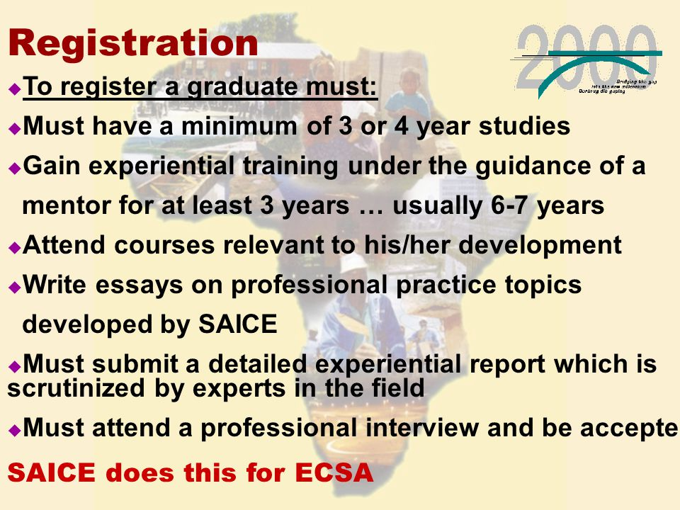Registration u To register a graduate must: u Must have a minimum of 3 or 4 year studies u Gain experiential training under the guidance of a mentor for at least 3 years … usually 6-7 years u Attend courses relevant to his/her development u Write essays on professional practice topics developed by SAICE u Must submit a detailed experiential report which is scrutinized by experts in the field u Must attend a professional interview and be accepted SAICE does this for ECSA
