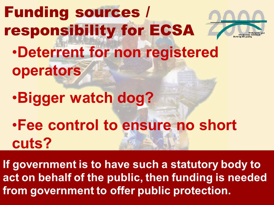 Funding sources / responsibility for ECSA If government is to have such a statutory body to act on behalf of the public, then funding is needed from government to offer public protection.