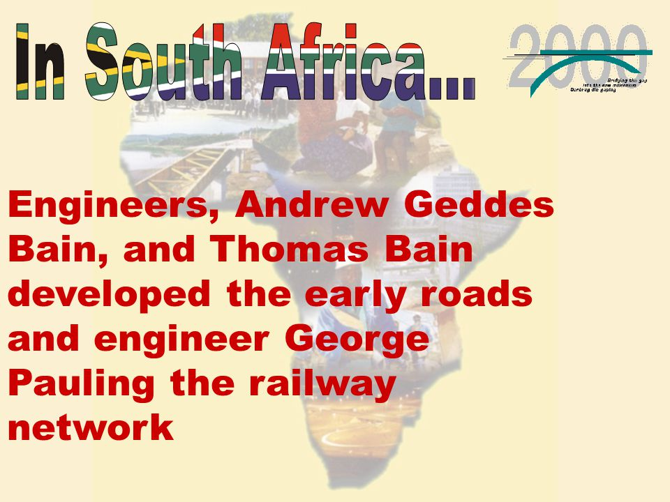 Engineers, Andrew Geddes Bain, and Thomas Bain developed the early roads and engineer George Pauling the railway network
