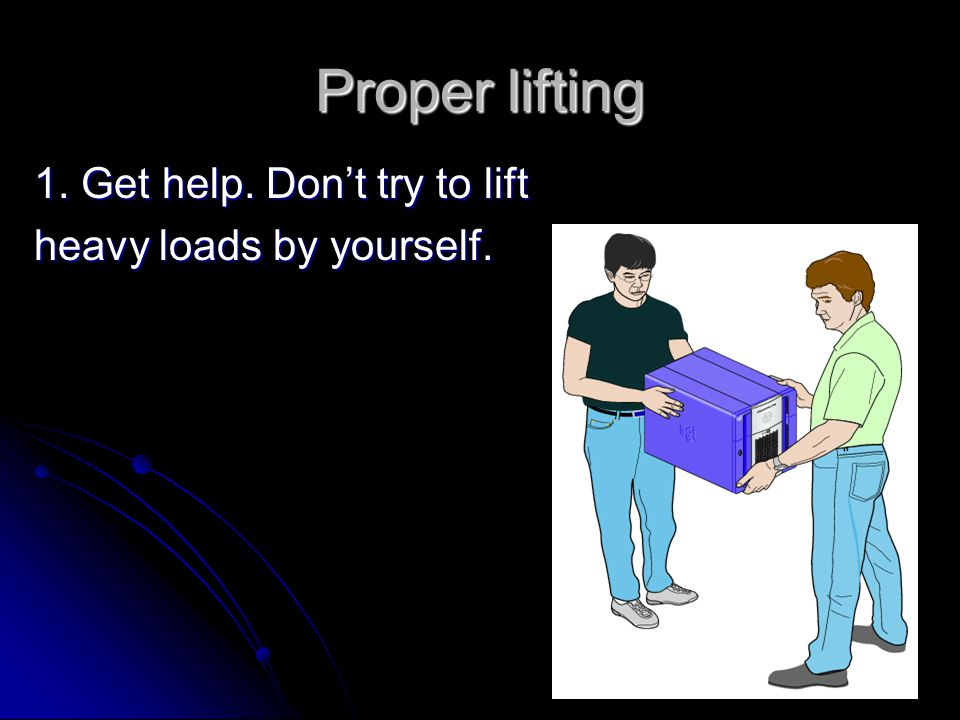 Proper lifting 1. Get help. Don't try to lift heavy loads by yourself.
