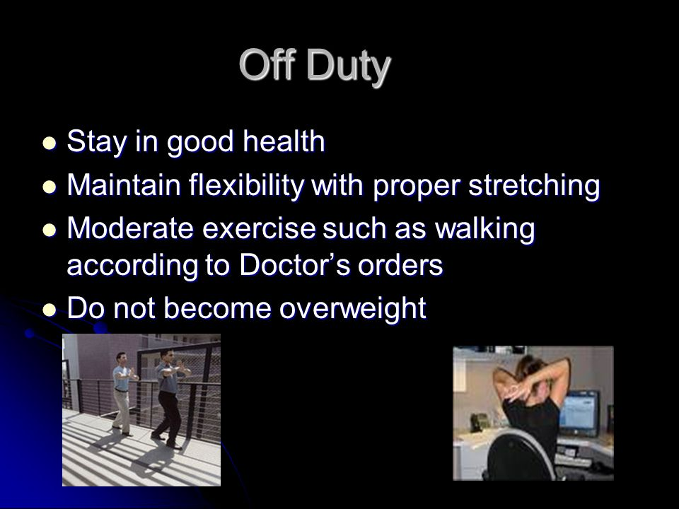 Off Duty Stay in good health Stay in good health Maintain flexibility with proper stretching Maintain flexibility with proper stretching Moderate exercise such as walking according to Doctor's orders Moderate exercise such as walking according to Doctor's orders Do not become overweight Do not become overweight