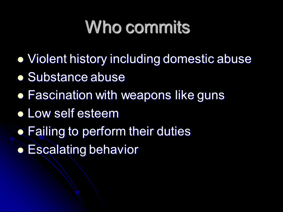 Who commits Violent history including domestic abuse Violent history including domestic abuse Substance abuse Substance abuse Fascination with weapons like guns Fascination with weapons like guns Low self esteem Low self esteem Failing to perform their duties Failing to perform their duties Escalating behavior Escalating behavior