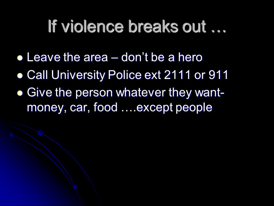 If violence breaks out … Leave the area – don't be a hero Leave the area – don't be a hero Call University Police ext 2111 or 911 Call University Police ext 2111 or 911 Give the person whatever they want- money, car, food ….except people Give the person whatever they want- money, car, food ….except people