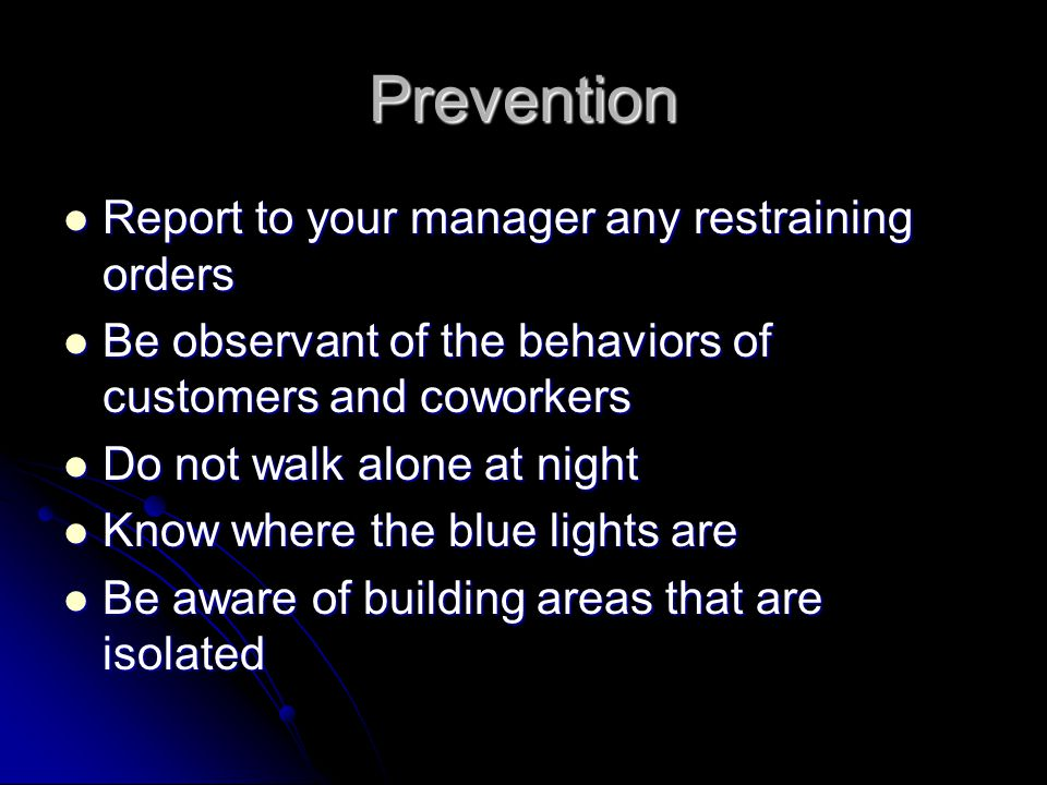 Prevention Report to your manager any restraining orders Report to your manager any restraining orders Be observant of the behaviors of customers and coworkers Be observant of the behaviors of customers and coworkers Do not walk alone at night Do not walk alone at night Know where the blue lights are Know where the blue lights are Be aware of building areas that are isolated Be aware of building areas that are isolated
