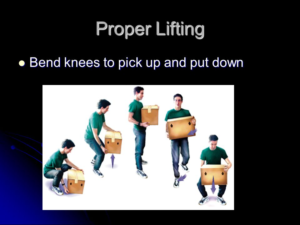 Proper Lifting Bend knees to pick up and put down Bend knees to pick up and put down