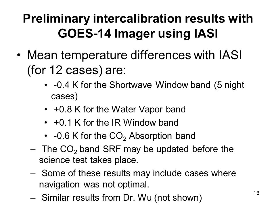 18 Preliminary intercalibration results with GOES-14 Imager using IASI Mean temperature differences with IASI (for 12 cases) are: -0.4 K for the Shortwave Window band (5 night cases) +0.8 K for the Water Vapor band +0.1 K for the IR Window band -0.6 K for the CO 2 Absorption band – The CO 2 band SRF may be updated before the science test takes place.