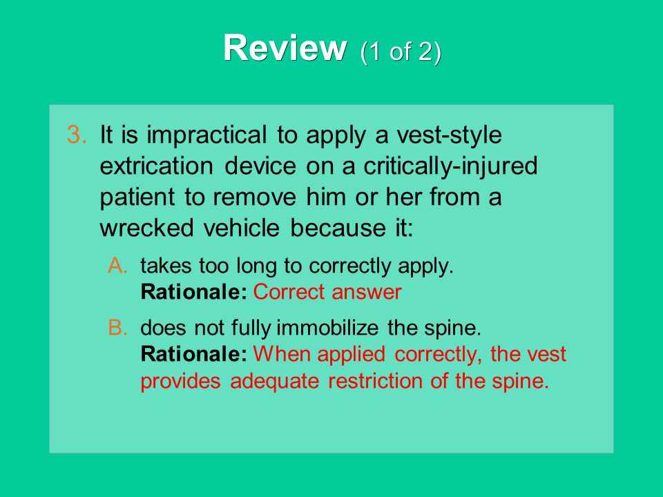 Review (1 of 2) 3.It is impractical to apply a vest-style extrication device on a critically-injured patient to remove him or her from a wrecked vehic