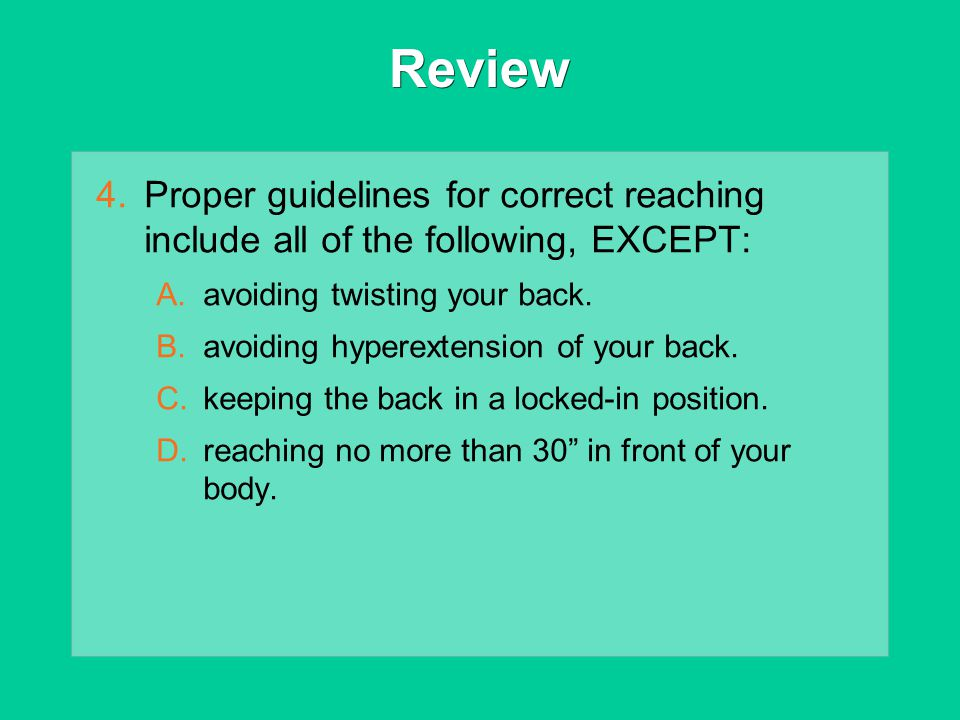 Review 4.Proper guidelines for correct reaching include all of the following, EXCEPT: A.avoiding twisting your back. B.avoiding hyperextension of your