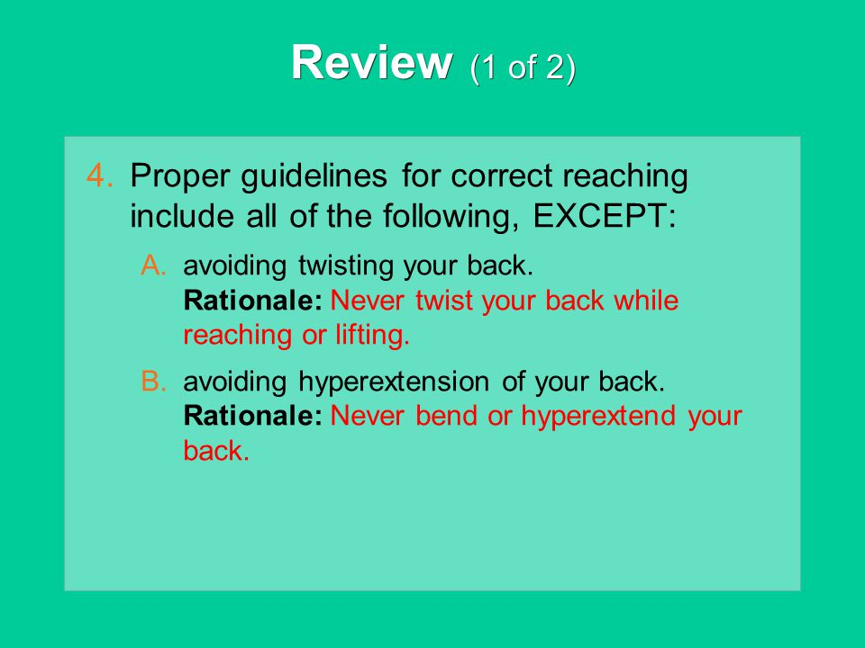 Review (1 of 2) 4.Proper guidelines for correct reaching include all of the following, EXCEPT: A.avoiding twisting your back. Rationale: Never twist y