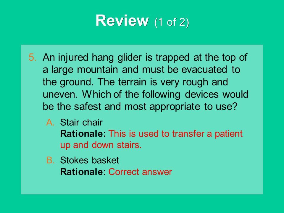 Review (1 of 2) 5.An injured hang glider is trapped at the top of a large mountain and must be evacuated to the ground. The terrain is very rough and