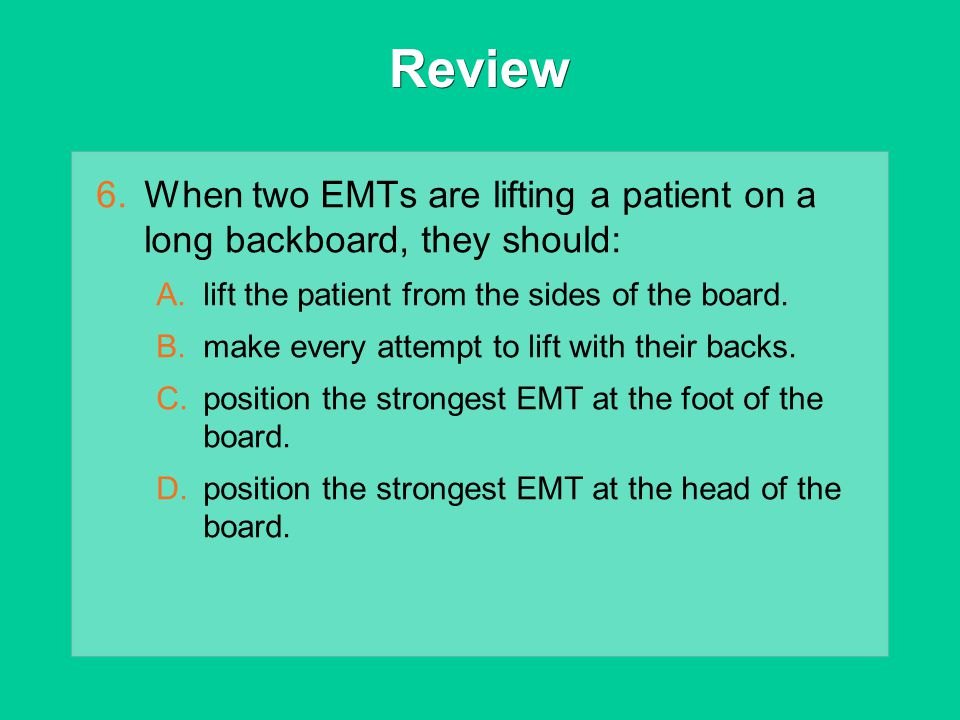 Review 6.When two EMTs are lifting a patient on a long backboard, they should: A.lift the patient from the sides of the board. B.make every attempt to