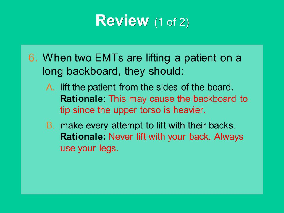 Review (1 of 2) 6.When two EMTs are lifting a patient on a long backboard, they should: A.lift the patient from the sides of the board. Rationale: Thi
