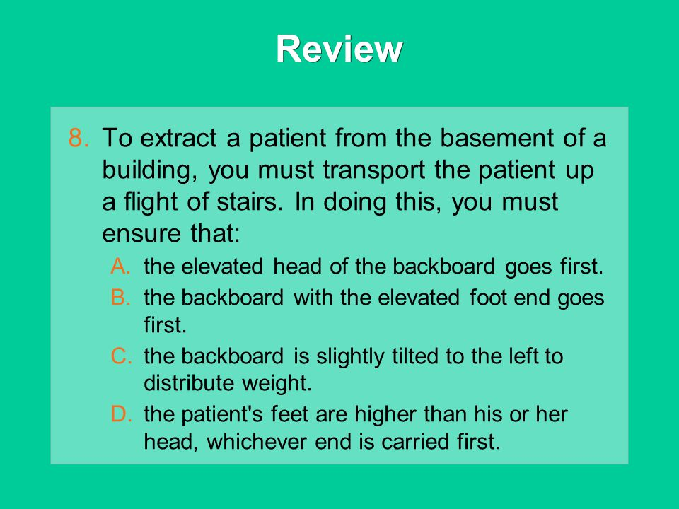 Review 8.To extract a patient from the basement of a building, you must transport the patient up a flight of stairs. In doing this, you must ensure th