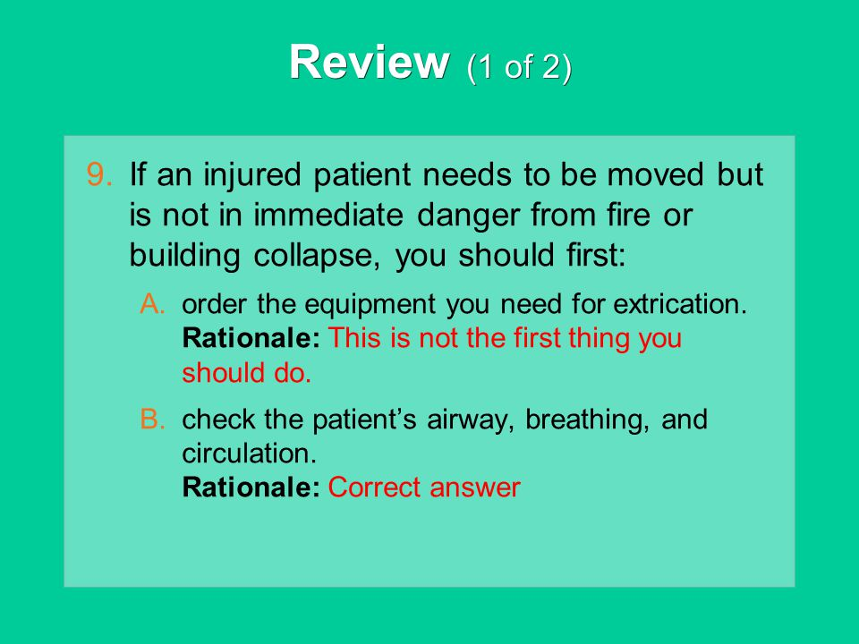 Review (1 of 2) 9.If an injured patient needs to be moved but is not in immediate danger from fire or building collapse, you should first: A.order the