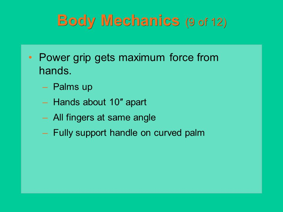 Body Mechanics (9 of 12) Power grip gets maximum force from hands. –Palms up –Hands about 10″ apart –All fingers at same angle –Fully support handle o
