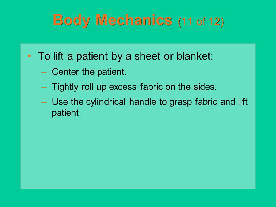 Body Mechanics (11 of 12) To lift a patient by a sheet or blanket: –Center the patient. –Tightly roll up excess fabric on the sides. –Use the cylindri