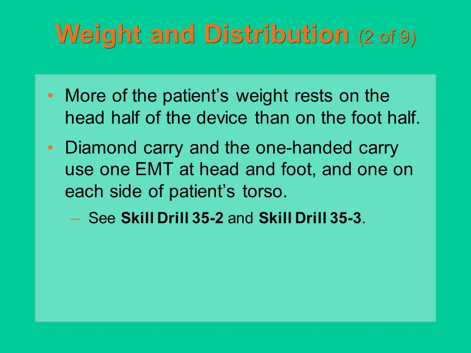 Weight and Distribution (2 of 9) More of the patient's weight rests on the head half of the device than on the foot half. Diamond carry and the one-ha