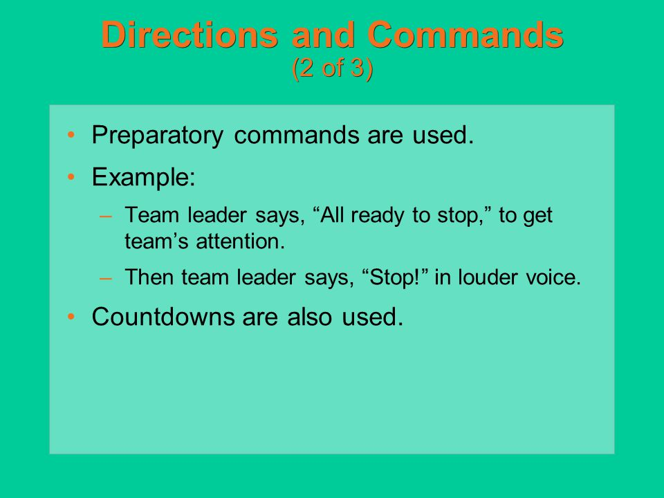 """Directions and Commands (2 of 3) Preparatory commands are used. Example: –Team leader says, """"All ready to stop,"""" to get team's attention. –Then team l"""