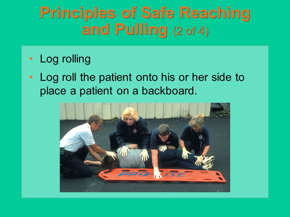 Principles of Safe Reaching and Pulling (2 of 4) Log rolling Log roll the patient onto his or her side to place a patient on a backboard.
