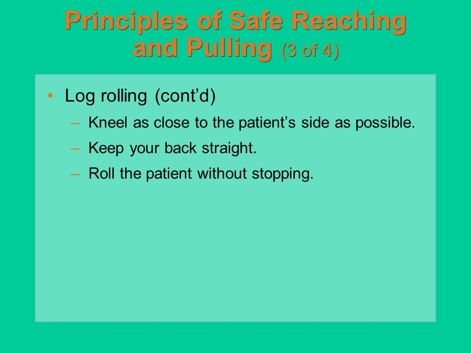 Principles of Safe Reaching and Pulling (3 of 4) Log rolling (cont'd) –Kneel as close to the patient's side as possible. –Keep your back straight. –Ro