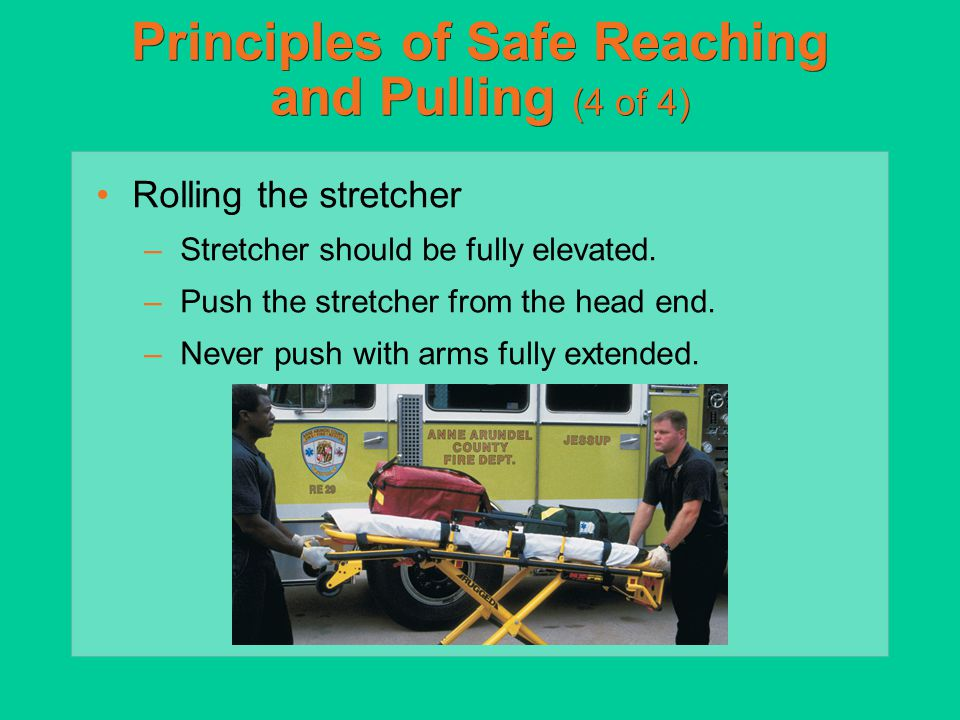 Principles of Safe Reaching and Pulling (4 of 4) Rolling the stretcher –Stretcher should be fully elevated. –Push the stretcher from the head end. –Ne