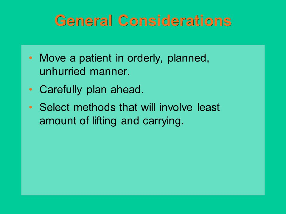General Considerations Move a patient in orderly, planned, unhurried manner. Carefully plan ahead. Select methods that will involve least amount of li