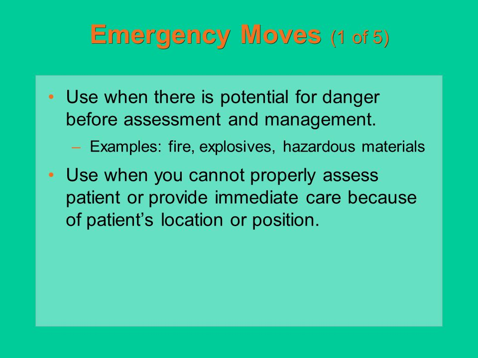 Emergency Moves (1 of 5) Use when there is potential for danger before assessment and management. –Examples: fire, explosives, hazardous materials Use