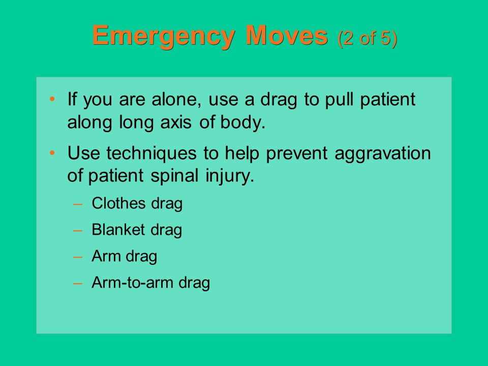 Emergency Moves (2 of 5) If you are alone, use a drag to pull patient along long axis of body. Use techniques to help prevent aggravation of patient s