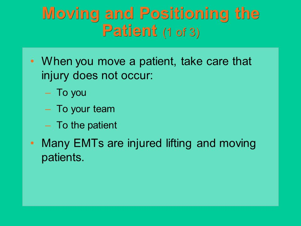 Nonurgent Moves (3 of 5) Choose between (cont'd): –Extremity lift (Skill Drill 35-8) For those with no suspected spinal injury who are supine or sitting Helpful when patient is in small space One EMT at patient's head and the other at patient's feet Coordinate moves verbally.