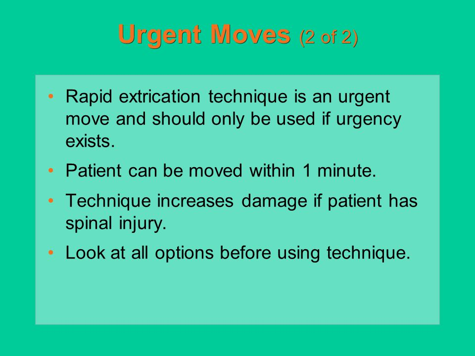 Urgent Moves (2 of 2) Rapid extrication technique is an urgent move and should only be used if urgency exists. Patient can be moved within 1 minute. T