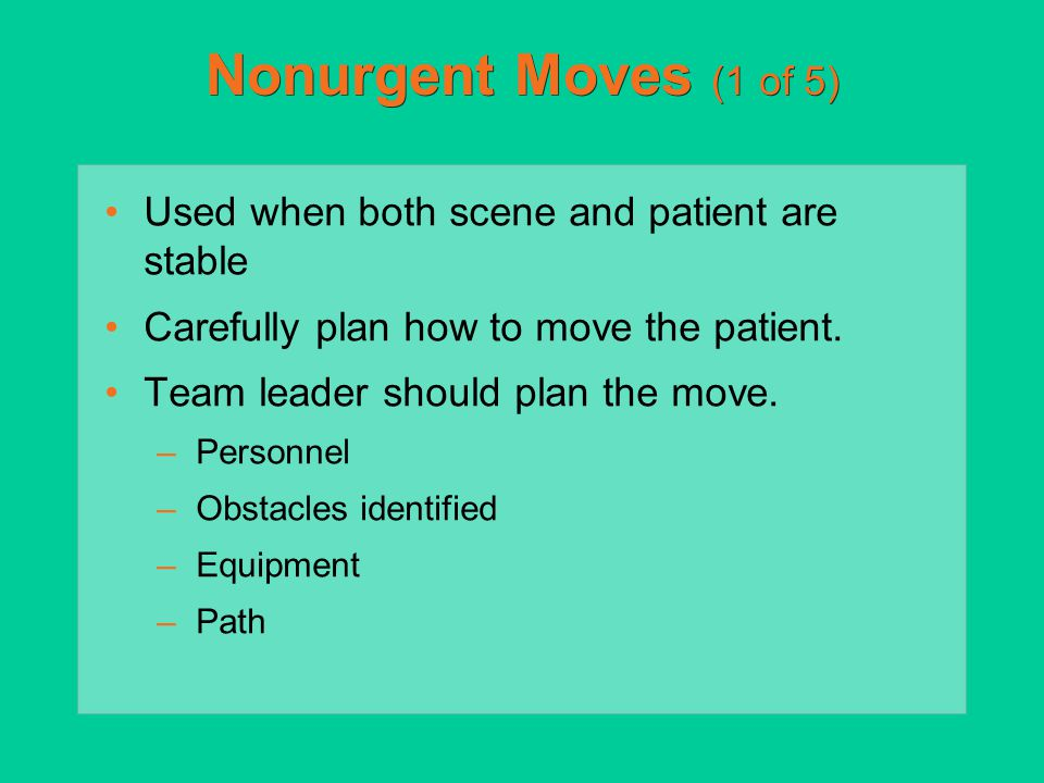 Nonurgent Moves (1 of 5) Used when both scene and patient are stable Carefully plan how to move the patient. Team leader should plan the move. –Person