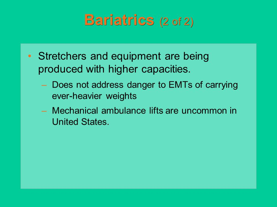 Bariatrics (2 of 2) Stretchers and equipment are being produced with higher capacities. –Does not address danger to EMTs of carrying ever-heavier weig