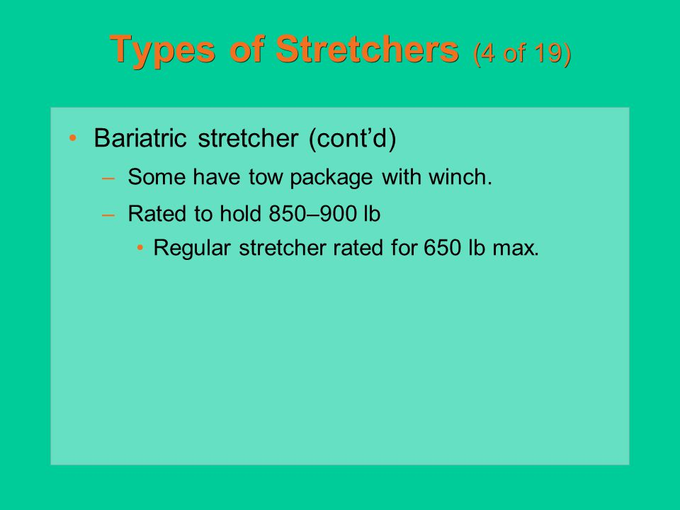 Types of Stretchers (4 of 19) Bariatric stretcher (cont'd) –Some have tow package with winch. –Rated to hold 850–900 lb Regular stretcher rated for 65