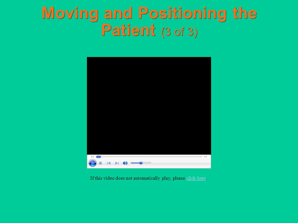 Moving and Positioning the Patient (3 of 3) If this video does not automatically play, please click here.click here