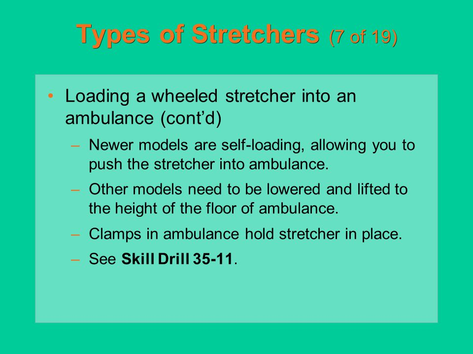 Types of Stretchers (7 of 19) Loading a wheeled stretcher into an ambulance (cont'd) –Newer models are self-loading, allowing you to push the stretche