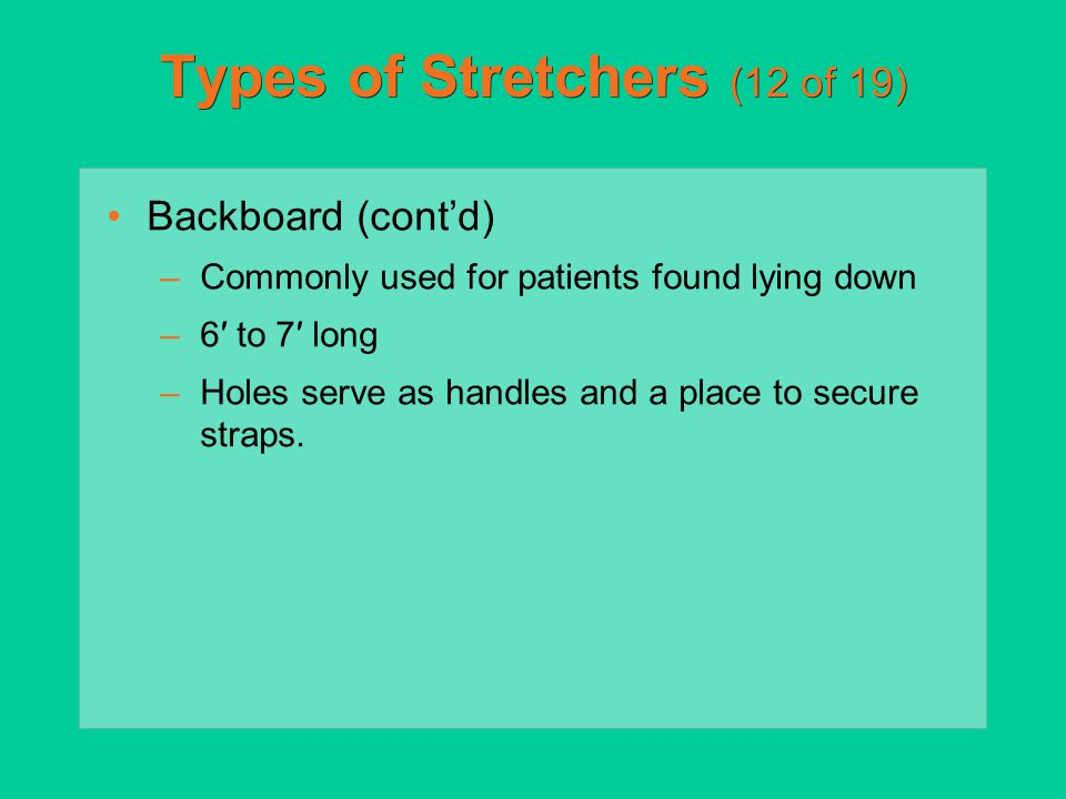Types of Stretchers (12 of 19) Backboard (cont'd) –Commonly used for patients found lying down –6′ to 7′ long –Holes serve as handles and a place to s