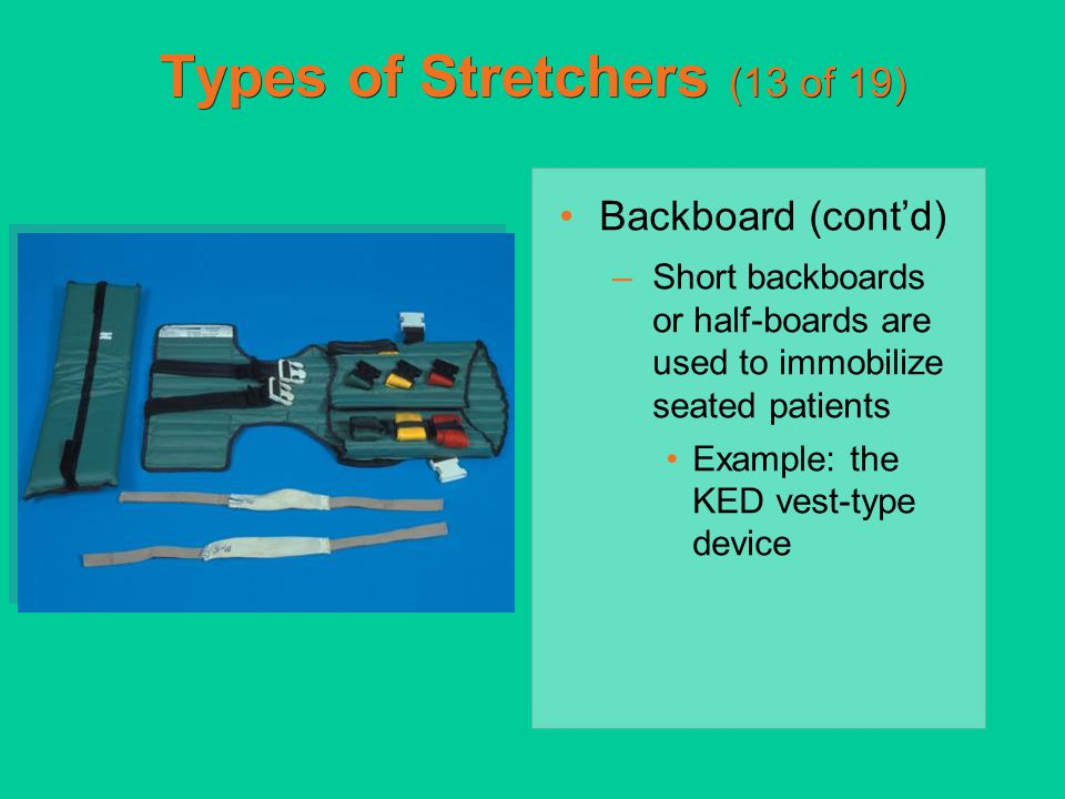 Types of Stretchers (13 of 19) Backboard (cont'd) –Short backboards or half-boards are used to immobilize seated patients Example: the KED vest-type d