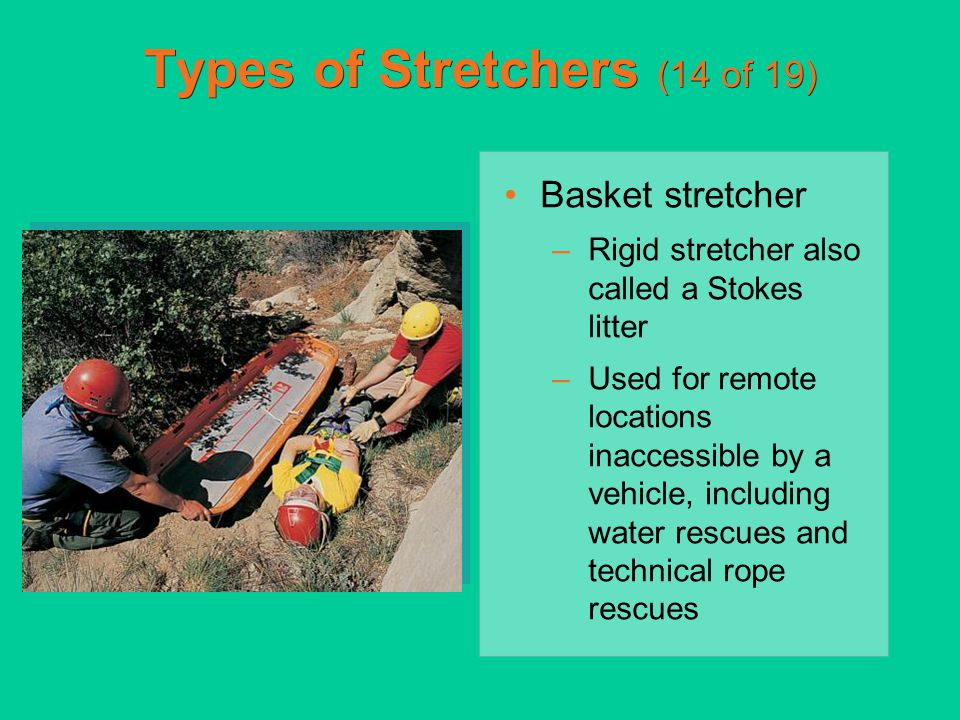 Types of Stretchers (14 of 19) Basket stretcher –Rigid stretcher also called a Stokes litter –Used for remote locations inaccessible by a vehicle, inc