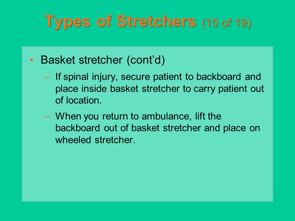 Types of Stretchers (15 of 19) Basket stretcher (cont'd) –If spinal injury, secure patient to backboard and place inside basket stretcher to carry pat