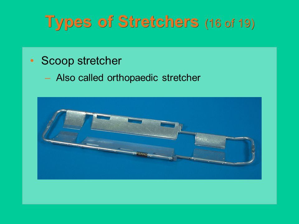 Types of Stretchers (16 of 19) Scoop stretcher –Also called orthopaedic stretcher
