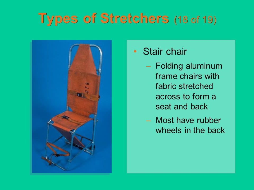 Types of Stretchers (18 of 19) Stair chair –Folding aluminum frame chairs with fabric stretched across to form a seat and back –Most have rubber wheel