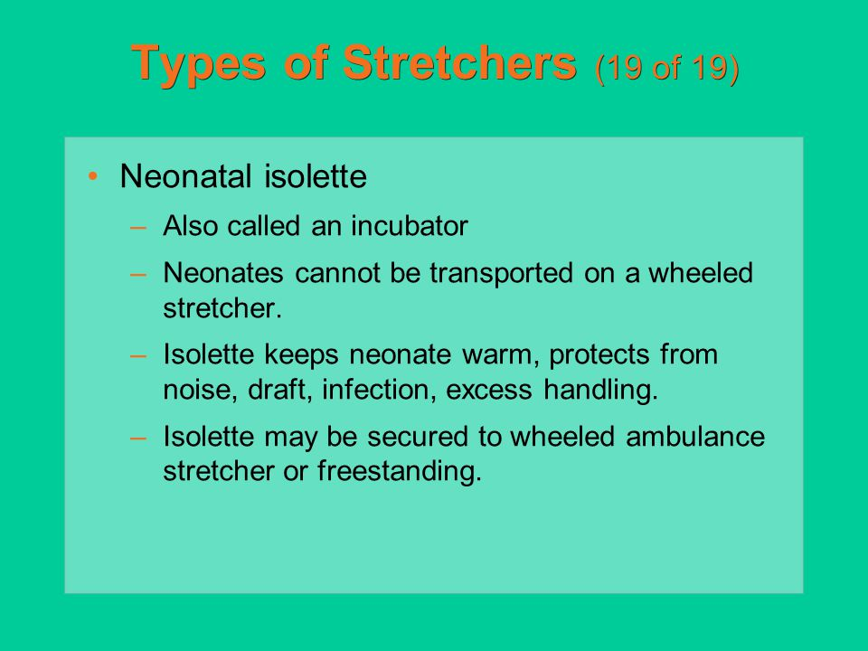 Types of Stretchers (19 of 19) Neonatal isolette –Also called an incubator –Neonates cannot be transported on a wheeled stretcher. –Isolette keeps neo
