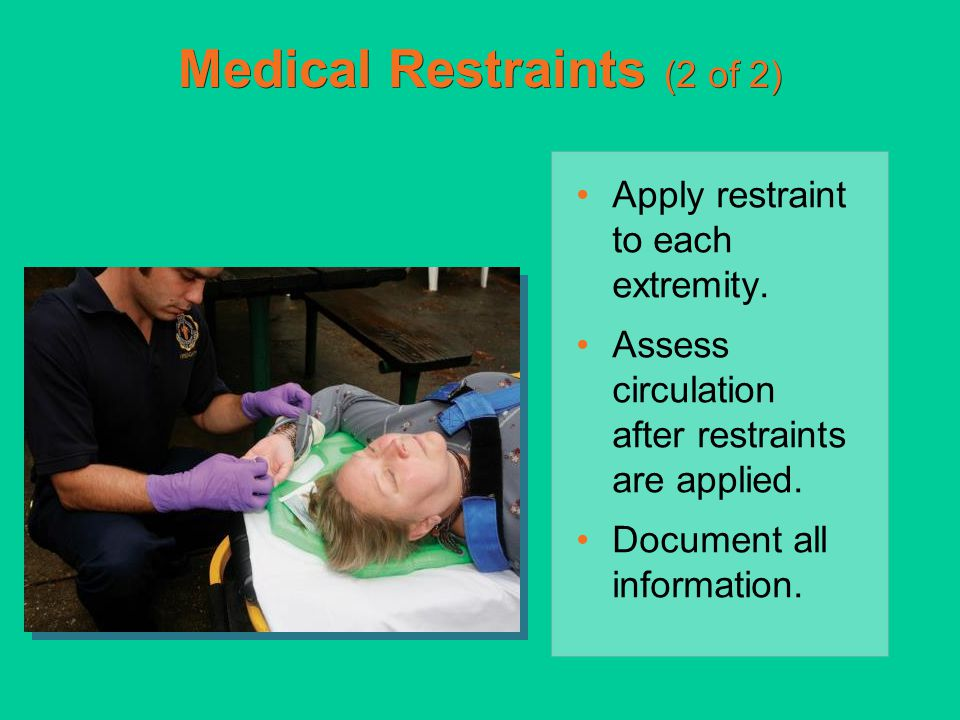 Medical Restraints (2 of 2) Apply restraint to each extremity. Assess circulation after restraints are applied. Document all information.